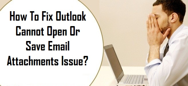 Fix Outlook Cannot Open Or Save Email Attachments Issue